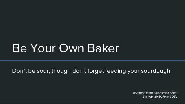 Be Your Own Baker Don't be sour, though don't forget feeding your sourdough @SandorDargo / @sourdad.baker 16th May 2019, R...