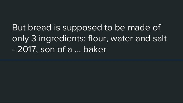 But bread is supposed to be made of only 3 ingredients: flour, water and salt - 2017, son of a ... baker