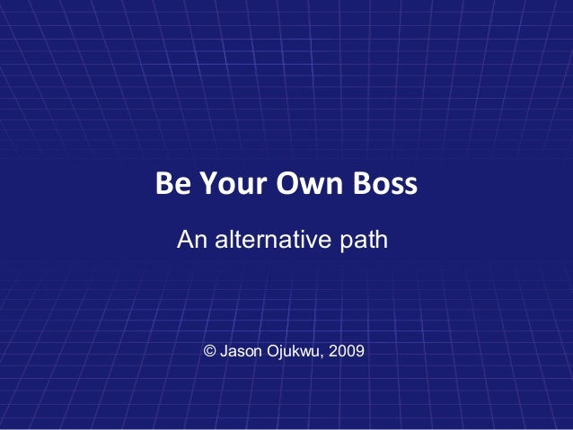 Be Your Own Boss An alternative path   © Jason Ojukwu, 2009