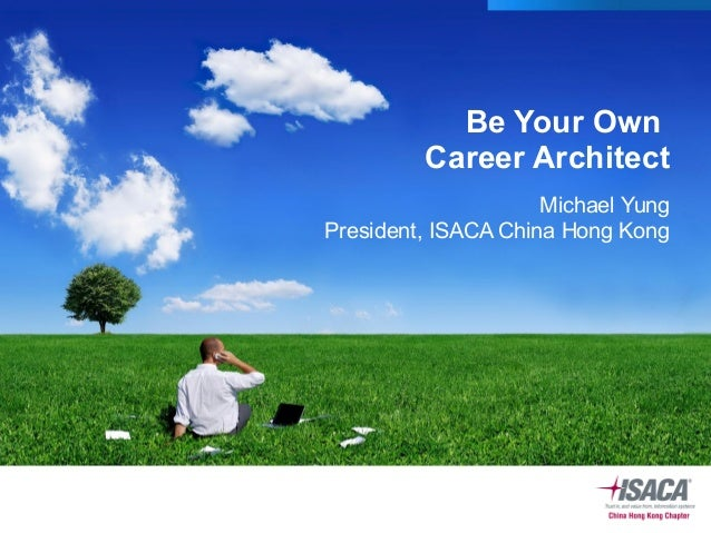 Be Your Own Career Architect Michael Yung President, ISACA China Hong Kong