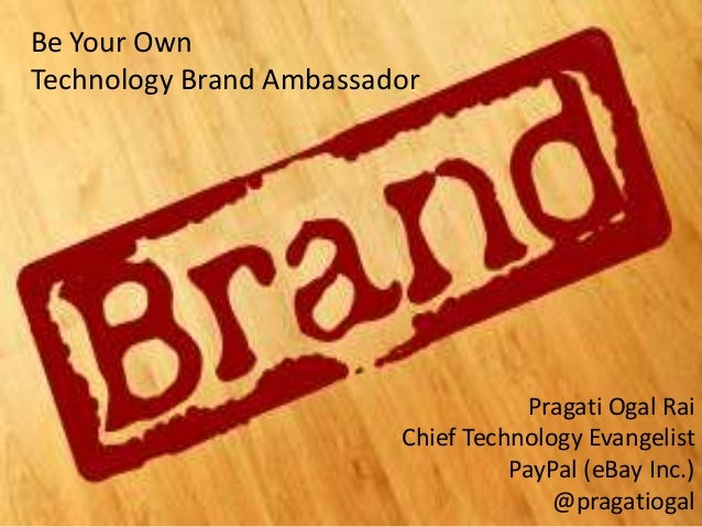 Be Your Own Technology Brand Ambassador  Build your Technology Brand  Pragati Ogal Rai Chief Technology Evangelist PayPal ...