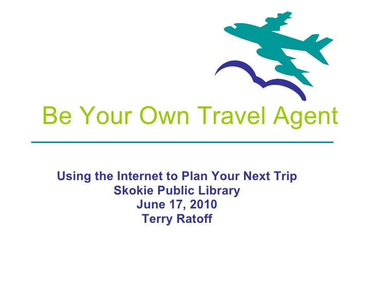 Be Your Own Travel Agent Using the Internet to Plan Your Next Trip Skokie Public Library June 17, 2010 Terry Ratoff