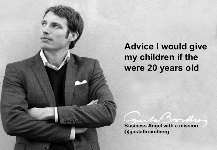 Advice I would give  my children if the  were 20 years old Business Angel with a mission @gustafbrandberg
