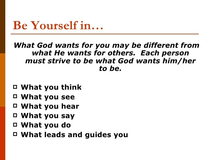 Be Yourself in…What God wants for you may be different from   what He wants for others. Each person  must strive to be wha...