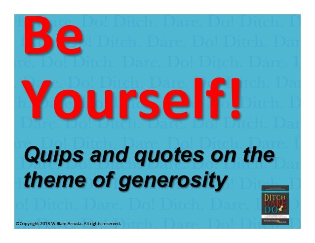 William Arruda Be	    Yourself!	   	    	   Quips and quotes on the theme of generosity
