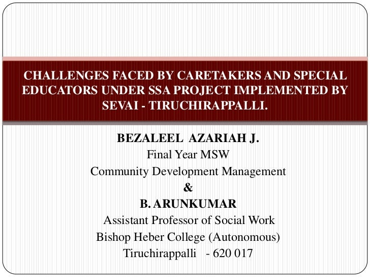 CHALLENGES FACED BY CARETAKERS AND SPECIALEDUCATORS UNDER SSA PROJECT IMPLEMENTED BY          SEVAI - TIRUCHIRAPPALLI.    ...