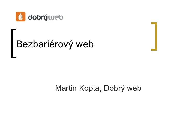 Bezbariérový web <ul><ul><li>Martin Kopta, Dobrý web </li></ul></ul>