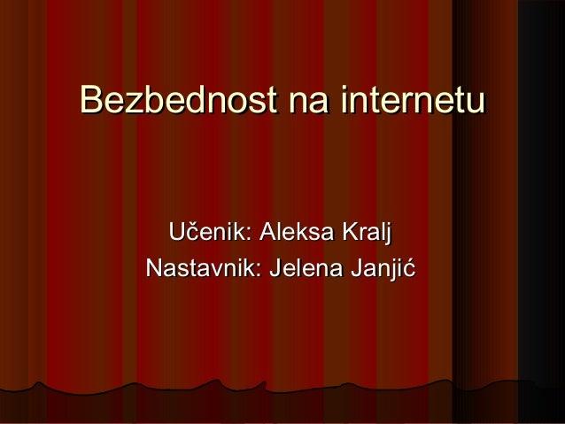 Bezbednost na internetu Učenik: Aleksa Kralj Nastavnik: Jelena Janjić