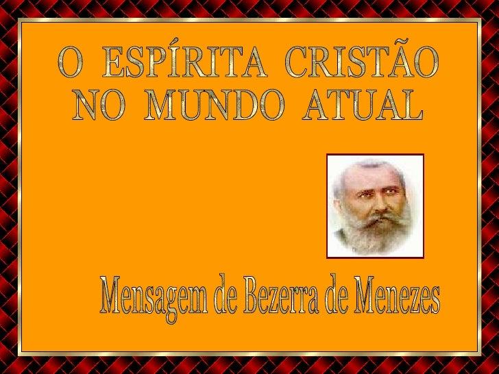 O  ESPÍRITA  CRISTÃO  NO  MUNDO  ATUAL Mensagem de Bezerra de Menezes