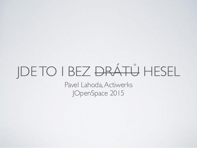 JDETO I BEZ DRÁTŮ HESEL Pavel Lahoda,Actiwerks JOpenSpace 2015