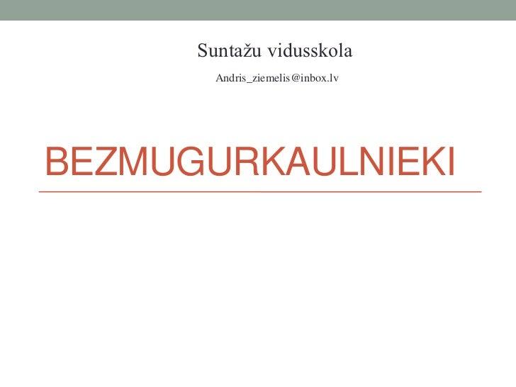 Suntažu vidusskola        Andris_ziemelis@inbox.lvBEZMUGURKAULNIEKI