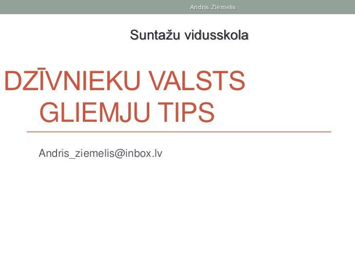 Andris Ziemelis                   Suntažu vidusskolaDZĪVNIEKU VALSTS  GLIEMJU TIPS  Andris_ziemelis@inbox.lv