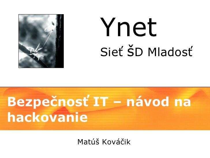 Ynet               Sieť šD Mladosť    Bezpečnosť IT – návod na hackovanie          Matúš Kováčik