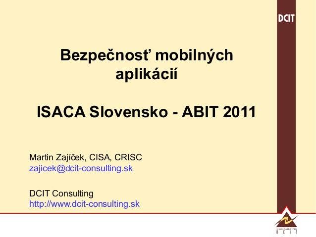 Bezpečnosť mobilných              aplikácií ISACA Slovensko - ABIT 2011Martin Zajíček, CISA, CRISCzajicek@dcit-consulting....