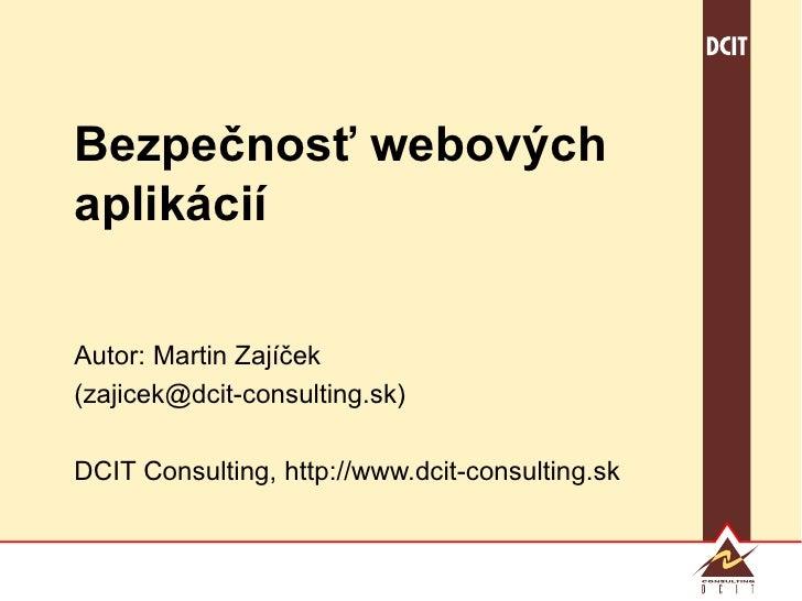 Bezpečnosť webových aplikácií Autor: Martin Zajíček (zajicek@dcit-consulting.sk) DCIT Consulting, http://www.dcit-consulti...
