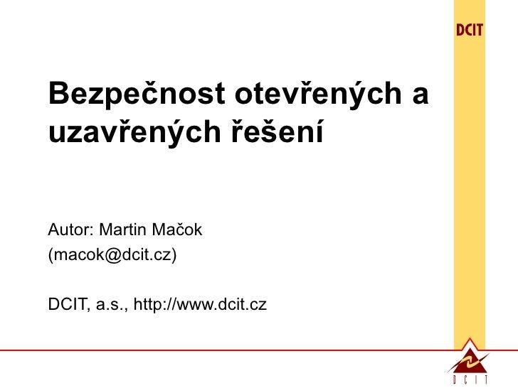 Bezpečnost otevřených a uzavřených řešení Autor:  Martin Ma čok (macok@dcit.cz) DCIT,  a.s. , http://www.dcit.cz