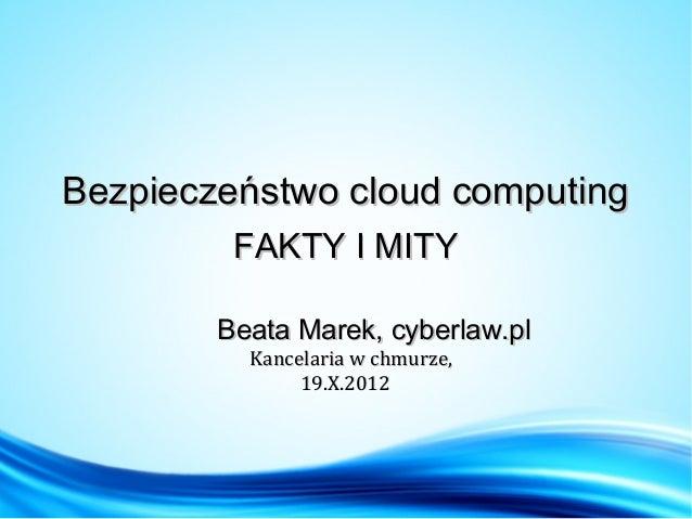 Bezpieczeństwo cloud computing         FAKTY I MITY        Beata Marek, cyberlaw.pl          Kancelaria w chmurze,        ...