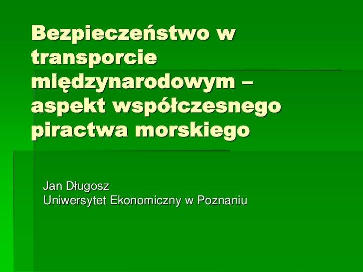 Bezpieczeństwo wtransporciemiędzynarodowym –aspekt współczesnegopiractwa morskiegoJan DługoszUniwersytet Ekonomiczny w Poz...