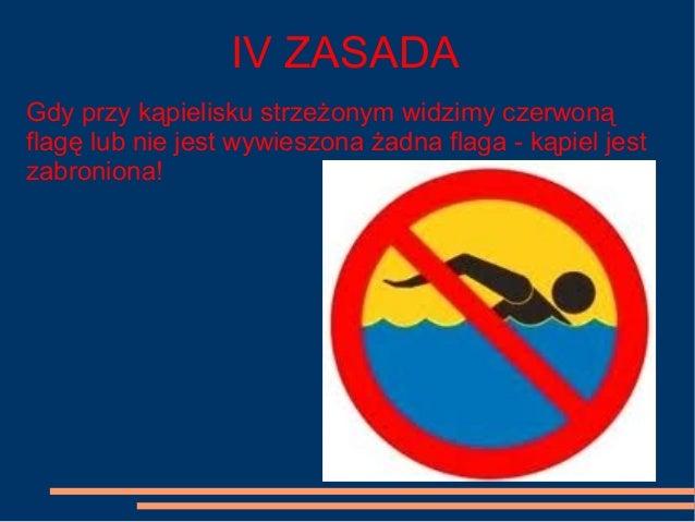 IV ZASADA Gdy przy kąpielisku strzeżonym widzimy czerwoną flagę lub nie jest wywieszona żadna flaga - kąpiel jest zabronio...