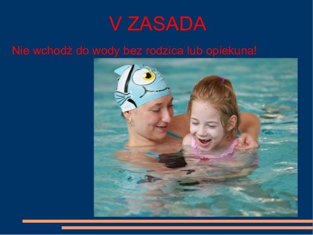 V ZASADA Nie wchodż do wody bez rodzica lub opiekuna!
