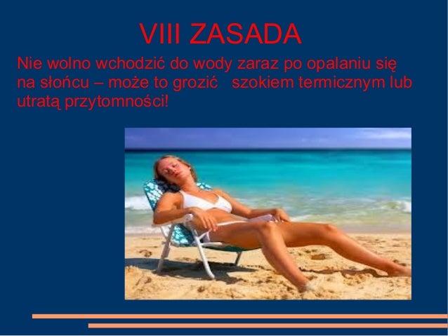 VIII ZASADA Nie wolno wchodzić do wody zaraz po opalaniu się na słońcu – może to grozić szokiem termicznym lub utratą przy...