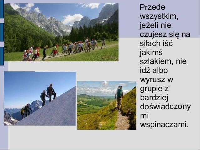 Przede wszystkim, jeżeli nie czujesz się na siłach iść jakimś szlakiem, nie idź albo wyrusz w grupie z bardziej doświadczo...