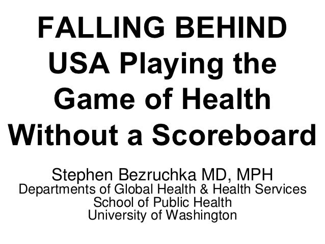 FALLING BEHIND  USA Playing the   Game of HealthWithout a Scoreboard     Stephen Bezruchka MD, MPHDepartments of Global He...