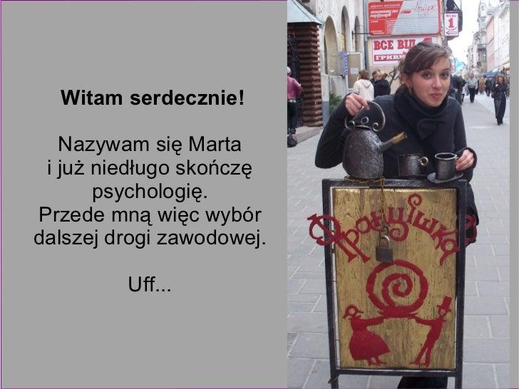 Witam serdecznie! Nazywam się Marta  i już niedługo skończę  psychologię.  Przede mną więc wybór  dalszej drogi zawodowej....
