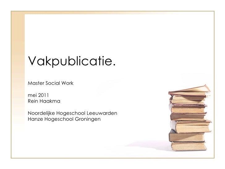 Vakpublicatie.     Master Social Work   mei 2011  Rein Haakma  Noordelijke Hogeschool Leeuwarden Hanze Hogeschool Groningen