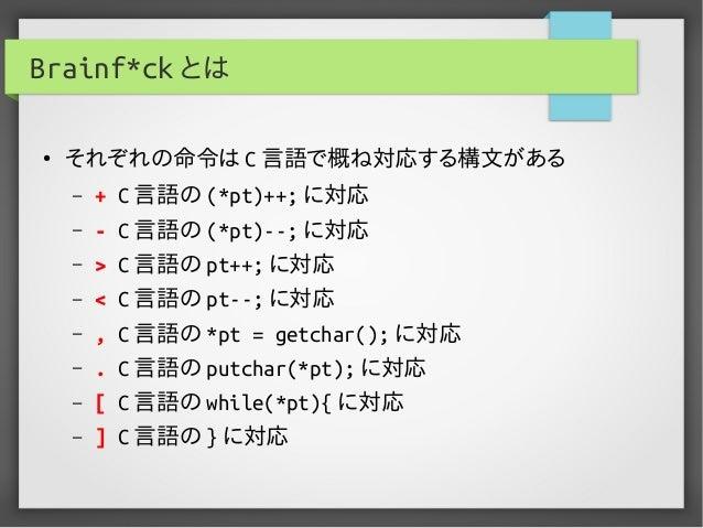 Brainf*ck とは ● それぞれの命令は C 言語で概ね対応する構文がある – + C 言語の (*pt)++; に対応 – - C 言語の (*pt)--; に対応 – > C 言語の pt++; に対応 – < C 言語の pt--;...