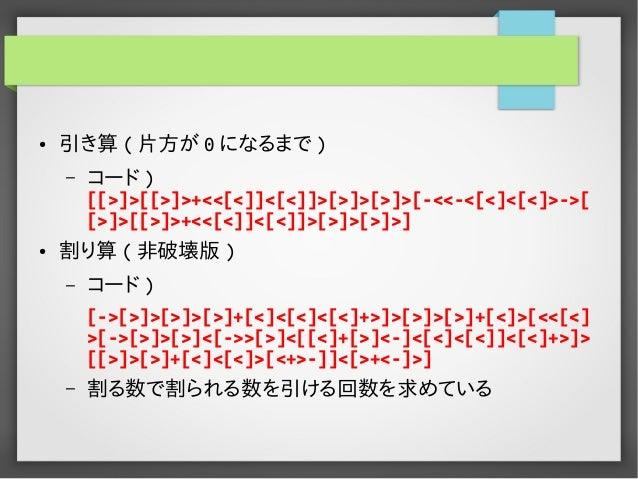 ● 引き算 ( 片方が 0 になるまで ) – コード ) [[>]>[[>]>+<<[<]]<[<]]>[>]>[>]>[-<<-<[<]<[<]>->[ [>]>[[>]>+<<[<]]<[<]]>[>]>[>]>] ● 割り算 ( 非破壊...