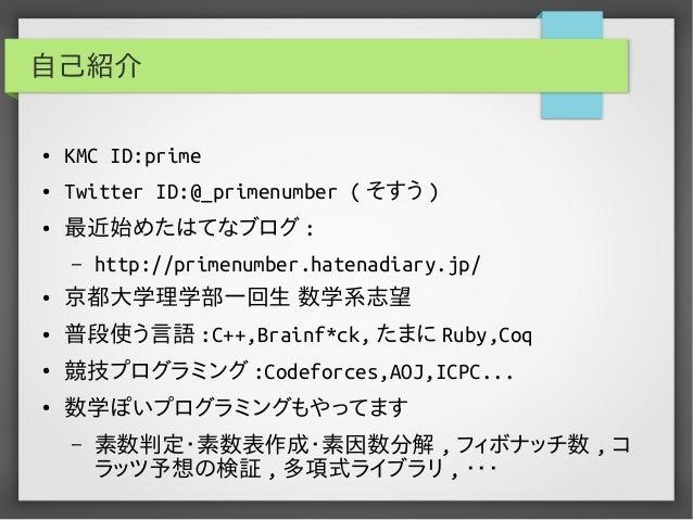 自己紹介 ● KMC ID:prime ● Twitter ID:@_primenumber ( そすう ) ● 最近始めたはてなブログ : – http://primenumber.hatenadiary.jp/ ● 京都大学理学部一回生 数...
