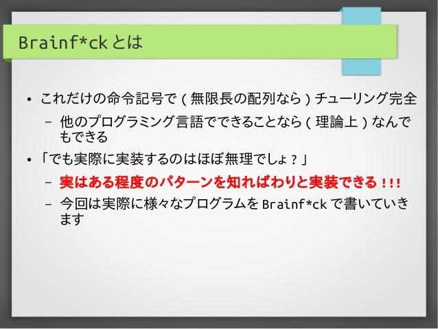 Brainf*ck とは ● これだけの命令記号で ( 無限長の配列なら ) チューリング完全 – 他のプログラミング言語でできることなら ( 理論上 ) なんで もできる ● 「でも実際に実装するのはほぼ無理でしょ ? 」 – 実はある程度の...