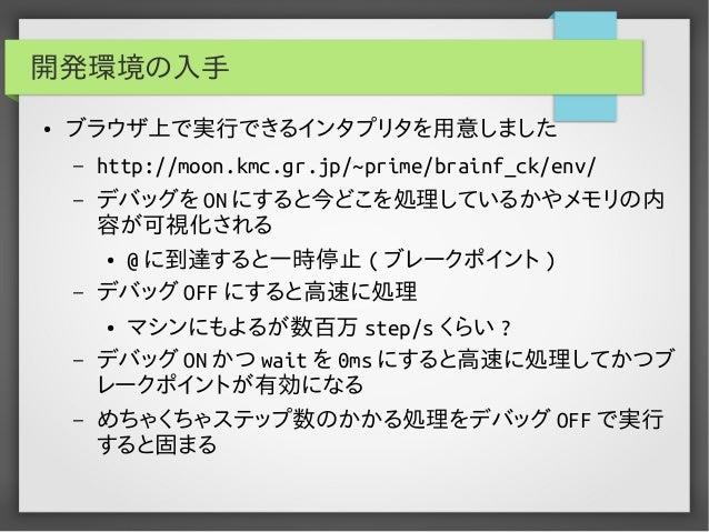 開発環境の入手 ● ブラウザ上で実行できるインタプリタを用意しました – http://moon.kmc.gr.jp/~prime/brainf_ck/env/ – デバッグを ON にすると今どこを処理しているかやメモリの内 容が可視化される...