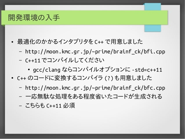 開発環境の入手 ● 最適化のかかるインタプリタを C++ で用意しました – http://moon.kmc.gr.jp/~prime/brainf_ck/bfi.cpp – C++11 でコンパイルしてください ● gcc/clang ならコ...