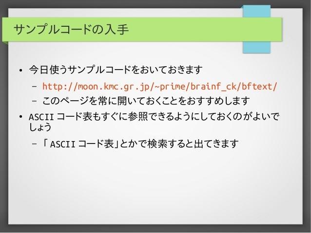 サンプルコードの入手 ● 今日使うサンプルコードをおいておきます – http://moon.kmc.gr.jp/~prime/brainf_ck/bftext/ – このページを常に開いておくことをおすすめします ● ASCII コード表もす...