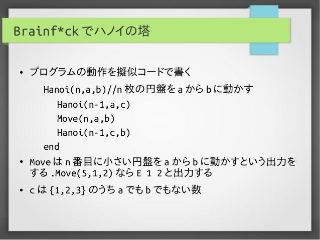 Brainf*ck でハノイの塔 ● プログラムの動作を擬似コードで書く Hanoi(n,a,b)//n 枚の円盤を a から b に動かす Hanoi(n-1,a,c) Move(n,a,b) Hanoi(n-1,c,b) end ● Mov...