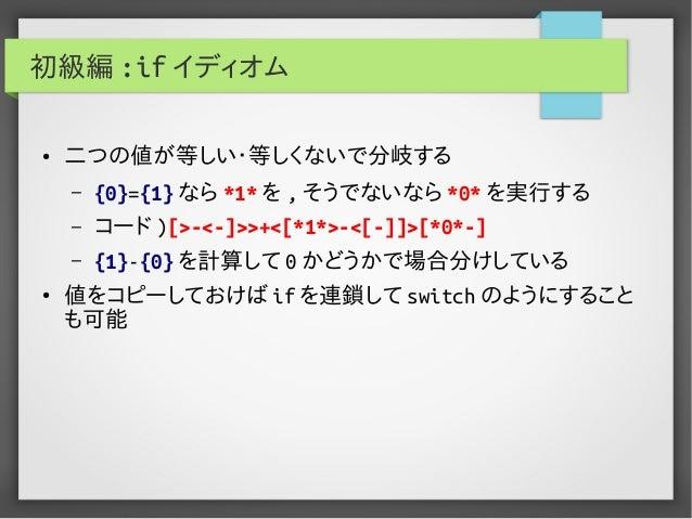 初級編 :if イディオム ● 二つの値が等しい・等しくないで分岐する – {0}={1} なら *1* を , そうでないなら *0* を実行する – コード )[>-<-]>>+<[*1*>-<[-]]>[*0*-] – {1}-{0} を...