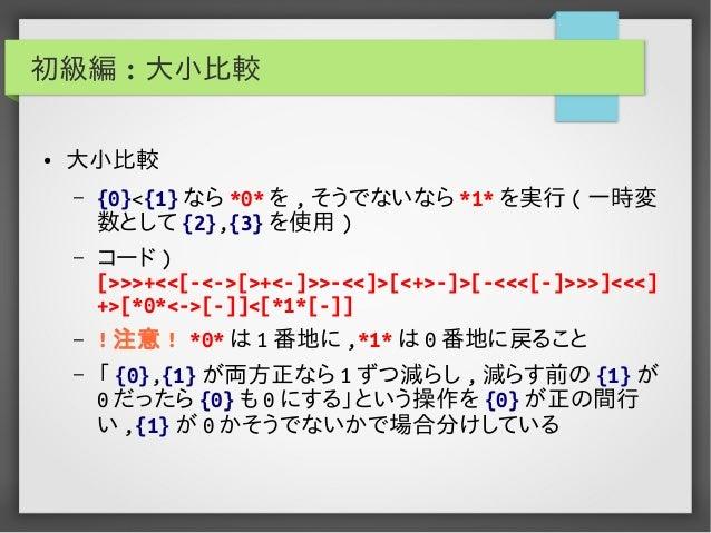初級編 : 大小比較 ● 大小比較 – {0}<{1} なら *0* を , そうでないなら *1* を実行 ( 一時変 数として {2},{3} を使用 ) – コード ) [>>>+<<[-<->[>+<-]>>-<<]>[<+>-]>[-...