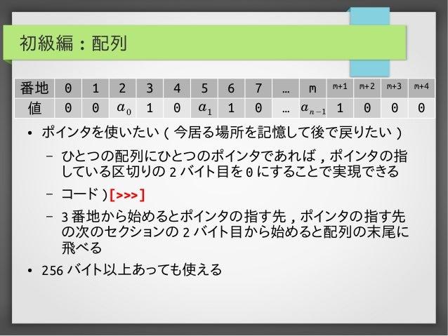 初級編 : 配列 ● ポインタを使いたい ( 今居る場所を記憶して後で戻りたい ) – ひとつの配列にひとつのポインタであれば , ポインタの指 している区切りの 2 バイト目を 0 にすることで実現できる – コード )[>>>] – 3 番...