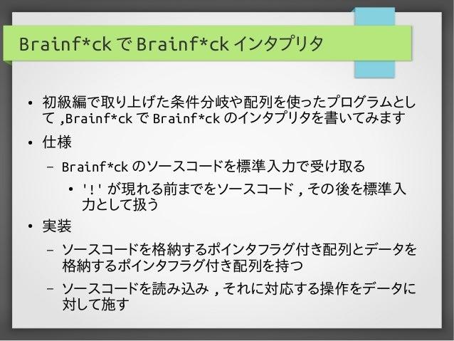 Brainf*ck で Brainf*ck インタプリタ ● 初級編で取り上げた条件分岐や配列を使ったプログラムとし て ,Brainf*ck で Brainf*ck のインタプリタを書いてみます ● 仕様 – Brainf*ck のソースコー...