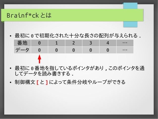 Brainf*ck とは ● 最初に 0 で初期化された十分な長さの配列が与えられる . ● 最初に 0 番地を指しているポインタがあり , このポインタを通 してデータを読み書きする . ● 制御構文 [ と ] によって条件分岐やループがで...