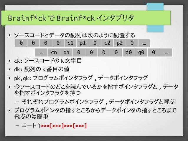 Brainf*ck で Brainf*ck インタプリタ ● ソースコードとデータの配列は次のように配置する ● ck: ソースコードの k 文字目 ● dk: 配列の k 番目の値 ● pk,qk: プログラムポインタフラグ , データポイン...
