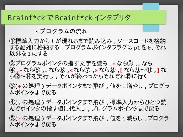 Brainf*ck で Brainf*ck インタプリタ ①標準入力から ! が現れるまで読み込み , ソースコードを格納 する配列に格納する . プログラムポインタフラグは p1 を 0, それ 以外を 1 にする ②プログラムポインタの指す...
