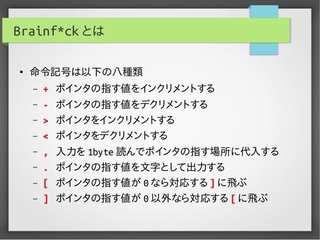 Brainf*ck とは ● 命令記号は以下の八種類 – + ポインタの指す値をインクリメントする – - ポインタの指す値をデクリメントする – > ポインタをインクリメントする – < ポインタをデクリメントする – , 入力を 1byte...
