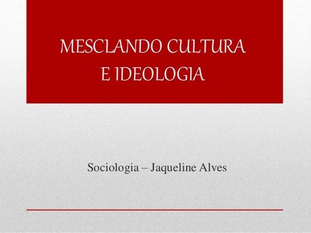 MESCLANDO CULTURA  E IDEOLOGIA  Sociologia – Jaqueline Alves