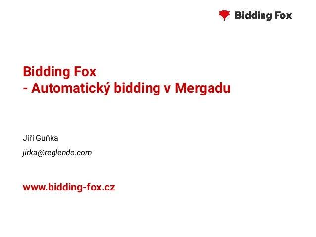 Bidding Fox - Automatický bidding v Mergadu Jiří Guňka jirka@reglendo.com www.bidding-fox.cz