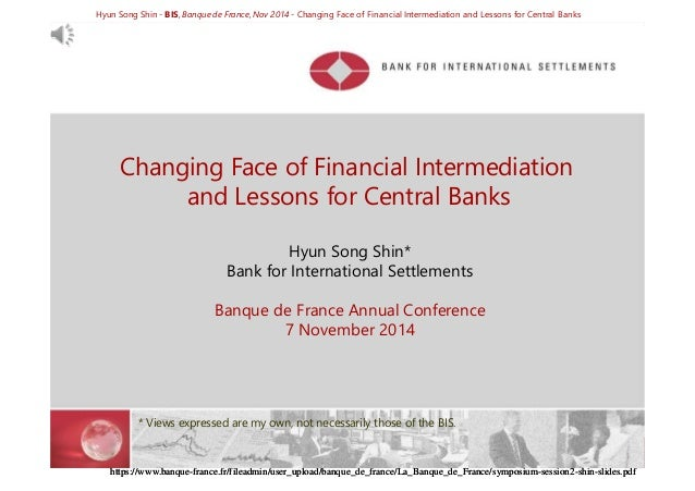 Hyun Song Shin - BIS, Banque de France, Nov 2014 - Changing Face of Financial Intermediation and Lessons for Central Banks...