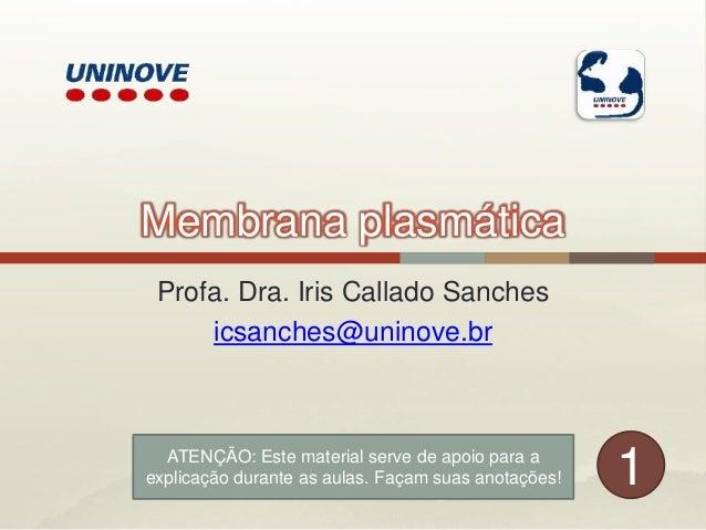 Membrana plasmática Profa. Dra. Iris Callado Sanches icsanches@uninove.br 1ATENÇÃO: Este material serve de apoio para a ex...