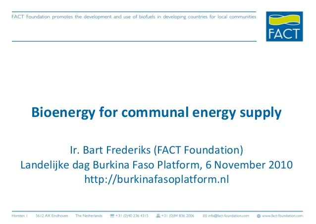 Bioenergy for communal energy supply Ir. Bart Frederiks (FACT Foundation) Landelijke dag Burkina Faso Platform, 6 November...